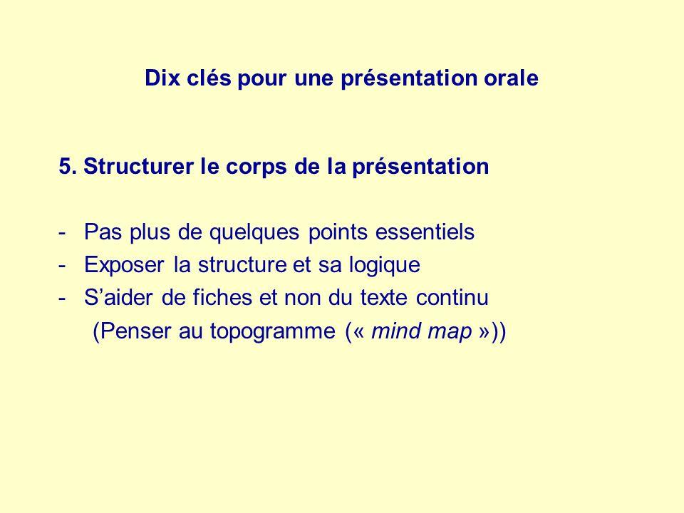 Dix clés pour une présentation orale 5. Structurer le corps de la présentation -Pas plus de quelques points essentiels -Exposer la structure et sa log