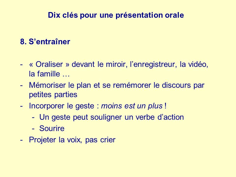 Dix clés pour une présentation orale 8. Sentraîner -« Oraliser » devant le miroir, lenregistreur, la vidéo, la famille … -Mémoriser le plan et se remé