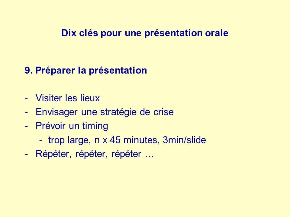 Dix clés pour une présentation orale 9. Préparer la présentation -Visiter les lieux -Envisager une stratégie de crise -Prévoir un timing -trop large,