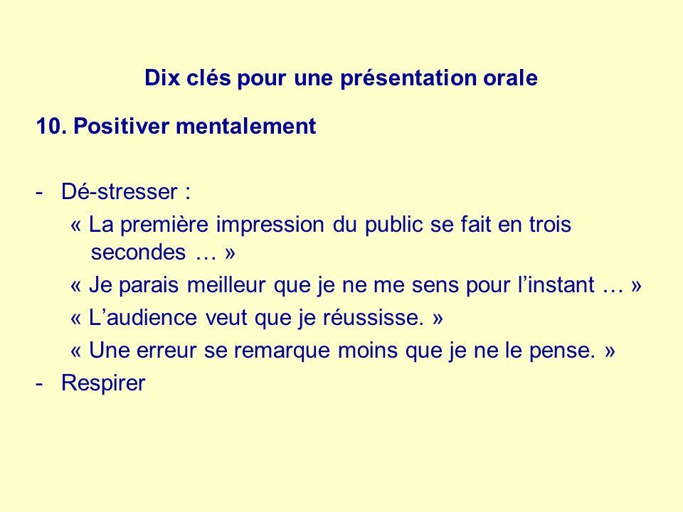 Dix clés pour une présentation orale 10. Positiver mentalement -Dé-stresser : « La première impression du public se fait en trois secondes … » « Je pa