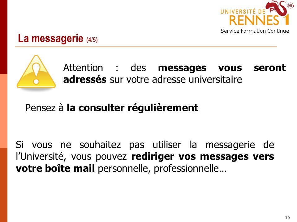Service Formation Continue 16 La messagerie (4/5) Attention : des messages vous seront adressés sur votre adresse universitaire Pensez à la consulter régulièrement Si vous ne souhaitez pas utiliser la messagerie de lUniversité, vous pouvez rediriger vos messages vers votre boîte mail personnelle, professionnelle…