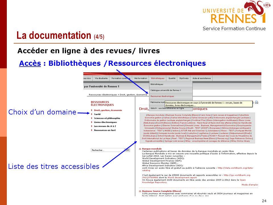 Service Formation Continue 24 La documentation (4/5) Accès : Bibliothèques /Ressources électroniques Choix dun domaine Liste des titres accessibles Accéder en ligne à des revues/ livres
