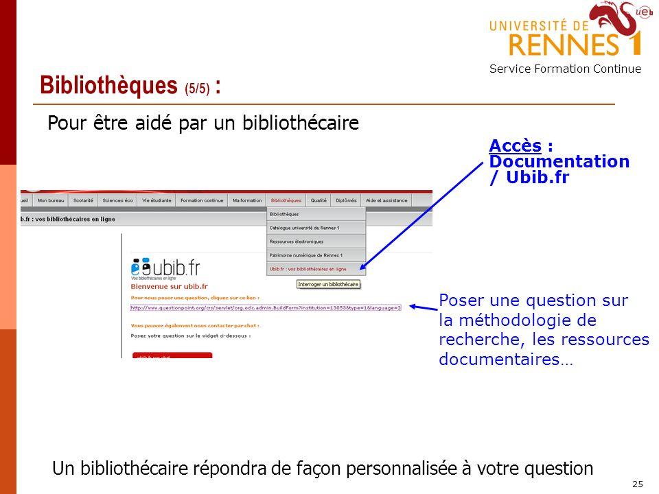 Service Formation Continue 25 Bibliothèques (5/5) : Accès : Documentation / Ubib.fr Poser une question sur la méthodologie de recherche, les ressources documentaires… Un bibliothécaire répondra de façon personnalisée à votre question Pour être aidé par un bibliothécaire