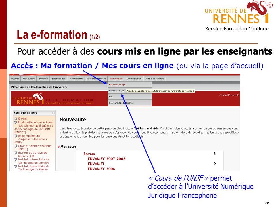 Service Formation Continue 26 La e-formation (1/2) Pour accéder à des cours mis en ligne par les enseignants Accès : Ma formation / Mes cours en ligne (ou via la page daccueil) « Cours de lUNJF » permet daccéder à lUniversité Numérique Juridique Francophone