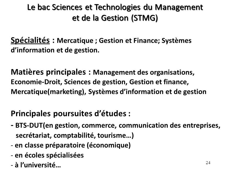 24 Le bac Sciences et Technologies du Management et de la Gestion (STMG) Spécialités : Mercatique ; Gestion et Finance; Systèmes dinformation et de gestion.