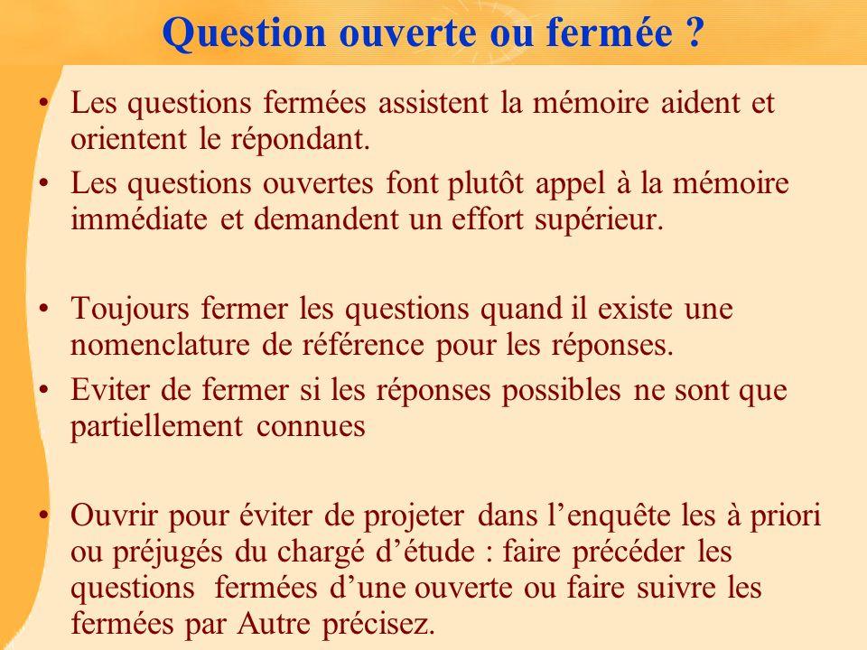 Question ouverte ou fermée ? Les questions fermées assistent la mémoire aident et orientent le répondant. Les questions ouvertes font plutôt appel à l
