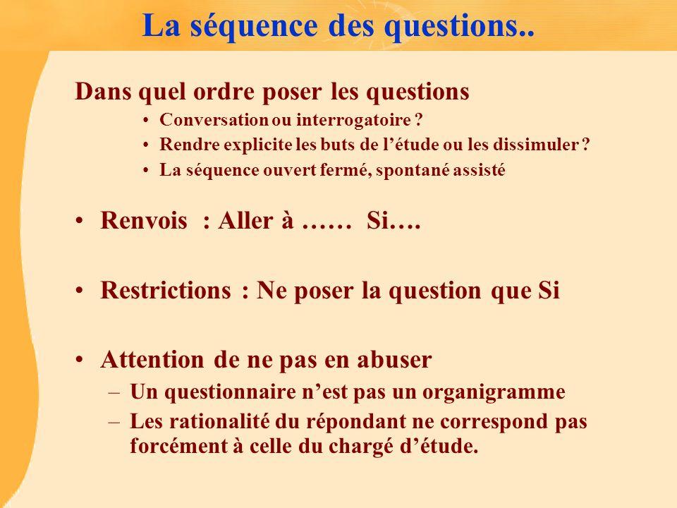 La séquence des questions.. Dans quel ordre poser les questions Conversation ou interrogatoire ? Rendre explicite les buts de létude ou les dissimuler
