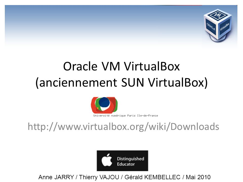 Oracle VM VirtualBox (anciennement SUN VirtualBox) http://www.virtualbox.org/wiki/Downloads Anne JARRY / Thierry VAJOU / Gérald KEMBELLEC / Mai 2010