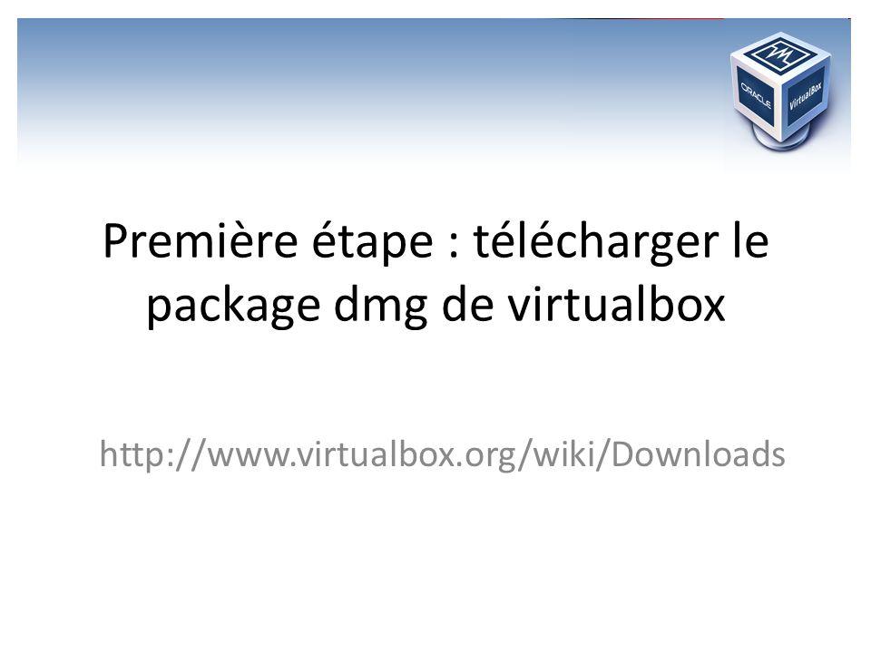 Première étape : télécharger le package dmg de virtualbox http://www.virtualbox.org/wiki/Downloads