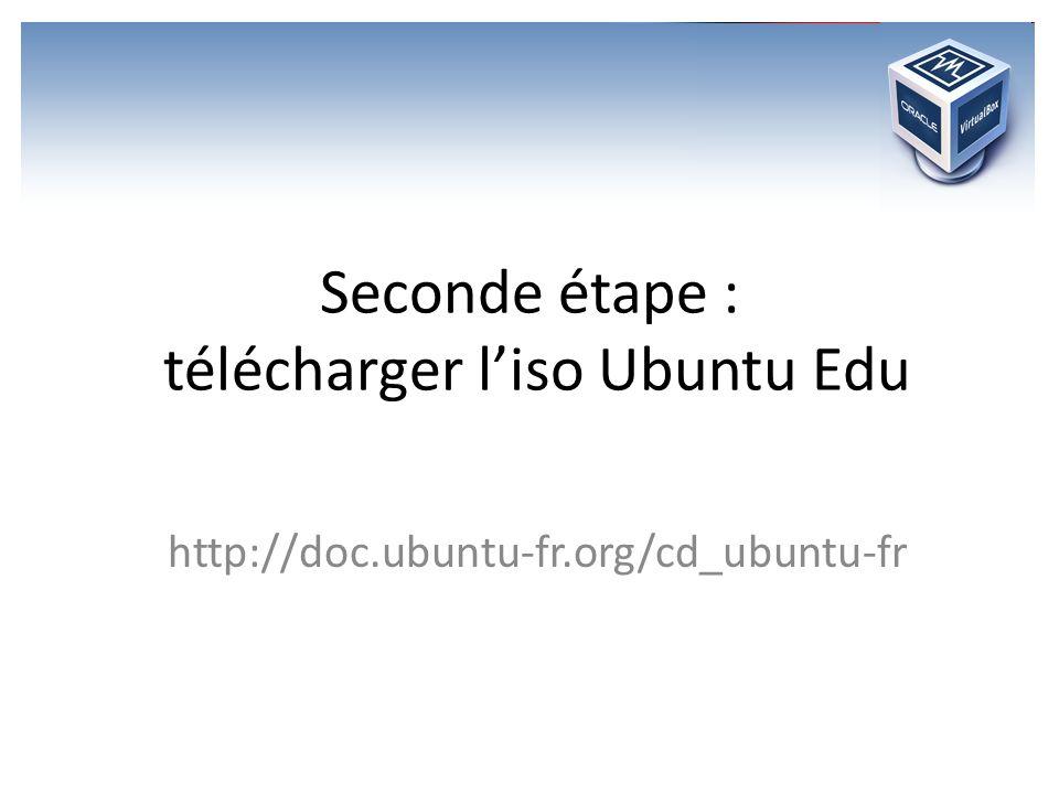 Seconde étape : télécharger liso Ubuntu Edu http://doc.ubuntu-fr.org/cd_ubuntu-fr