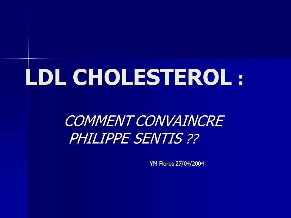 LDL CHOLESTEROL : COMMENT CONVAINCRE PHILIPPE SENTIS ?? PHILIPPE SENTIS ?? YM Flores 27/04/2004 YM Flores 27/04/2004
