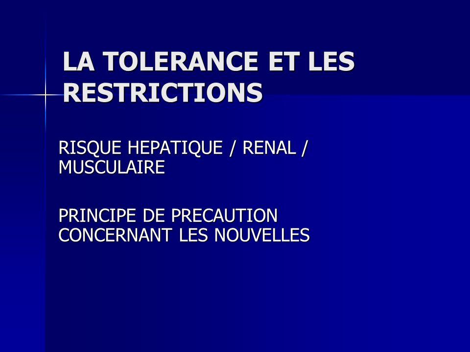 LA TOLERANCE ET LES RESTRICTIONS RISQUE HEPATIQUE / RENAL / MUSCULAIRE PRINCIPE DE PRECAUTION CONCERNANT LES NOUVELLES