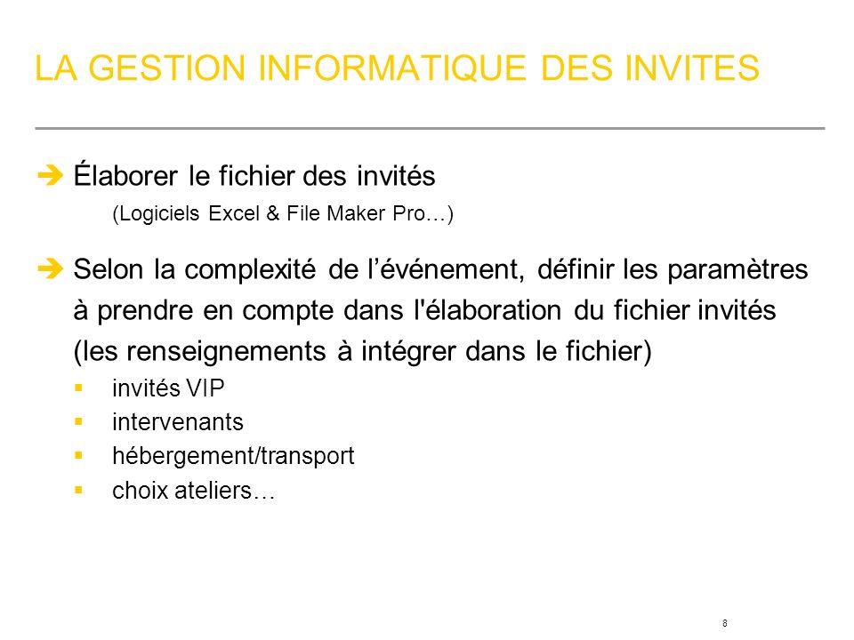 8 LA GESTION INFORMATIQUE DES INVITES Élaborer le fichier des invités (Logiciels Excel & File Maker Pro…) Selon la complexité de lévénement, définir les paramètres à prendre en compte dans l élaboration du fichier invités (les renseignements à intégrer dans le fichier) invités VIP intervenants hébergement/transport choix ateliers…