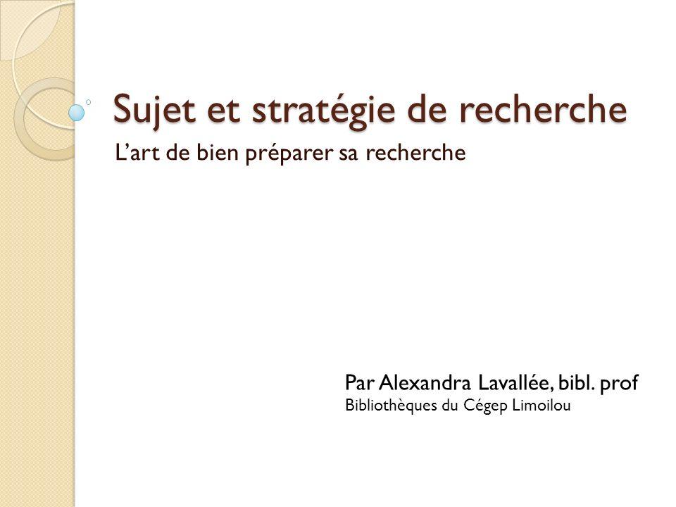 Sujet et stratégie de recherche Lart de bien préparer sa recherche Par Alexandra Lavallée, bibl. prof Bibliothèques du Cégep Limoilou