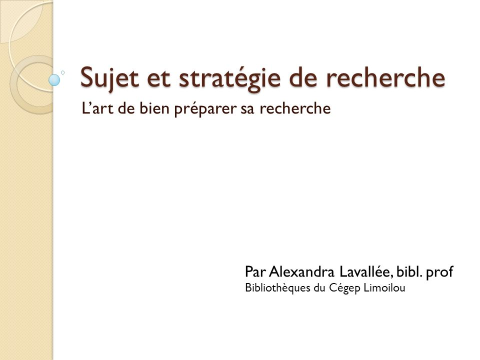 Sujet et stratégie de recherche Lart de bien préparer sa recherche Par Alexandra Lavallée, bibl.
