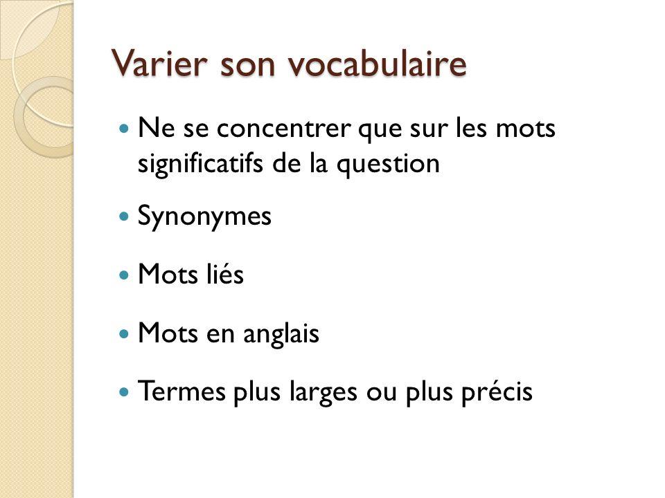 Varier son vocabulaire Ne se concentrer que sur les mots significatifs de la question Synonymes Mots liés Mots en anglais Termes plus larges ou plus p