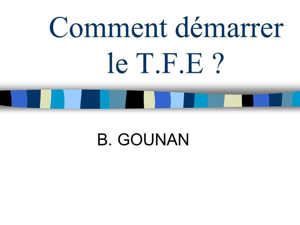 Comment démarrer le T.F.E ? B. GOUNAN