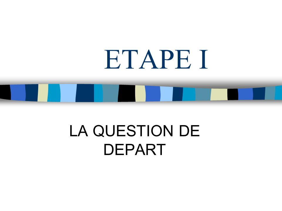 ETAPE I LA QUESTION DE DEPART