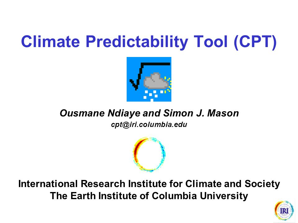 Climate Predictability Tool (CPT) Ousmane Ndiaye and Simon J. Mason cpt@iri.columbia.edu International Research Institute for Climate and Society The