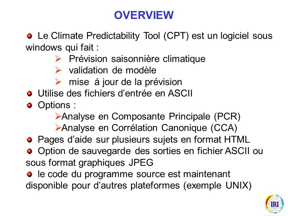 Le Climate Predictability Tool (CPT) est un logiciel sous windows qui fait : Prévision saisonnière climatique validation de modèle mise á jour de la prévision Utilise des fichiers dentrée en ASCII Options : Analyse en Composante Principale (PCR) Analyse en Corrélation Canonique (CCA) Pages daide sur plusieurs sujets en format HTML Option de sauvegarde des sorties en fichier ASCII ou sous format graphiques JPEG le code du programme source est maintenant disponible pour dautres plateformes (exemple UNIX) OVERVIEW