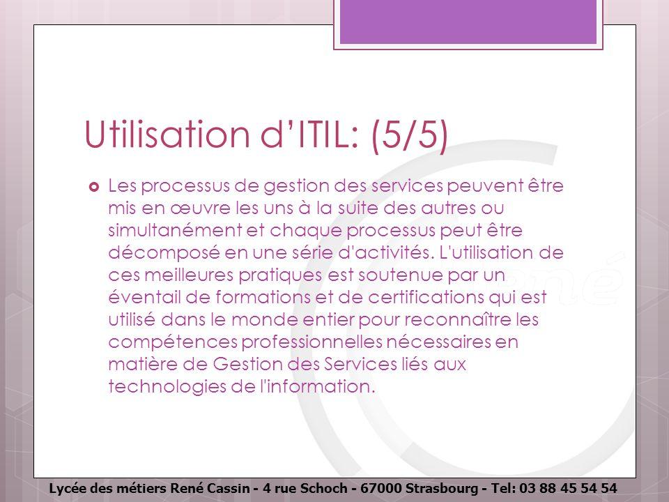 Lycée des métiers René Cassin - 4 rue Schoch - 67000 Strasbourg - Tel: 03 88 45 54 54 Utilisation dITIL: (5/5) Les processus de gestion des services peuvent être mis en œuvre les uns à la suite des autres ou simultanément et chaque processus peut être décomposé en une série d activités.