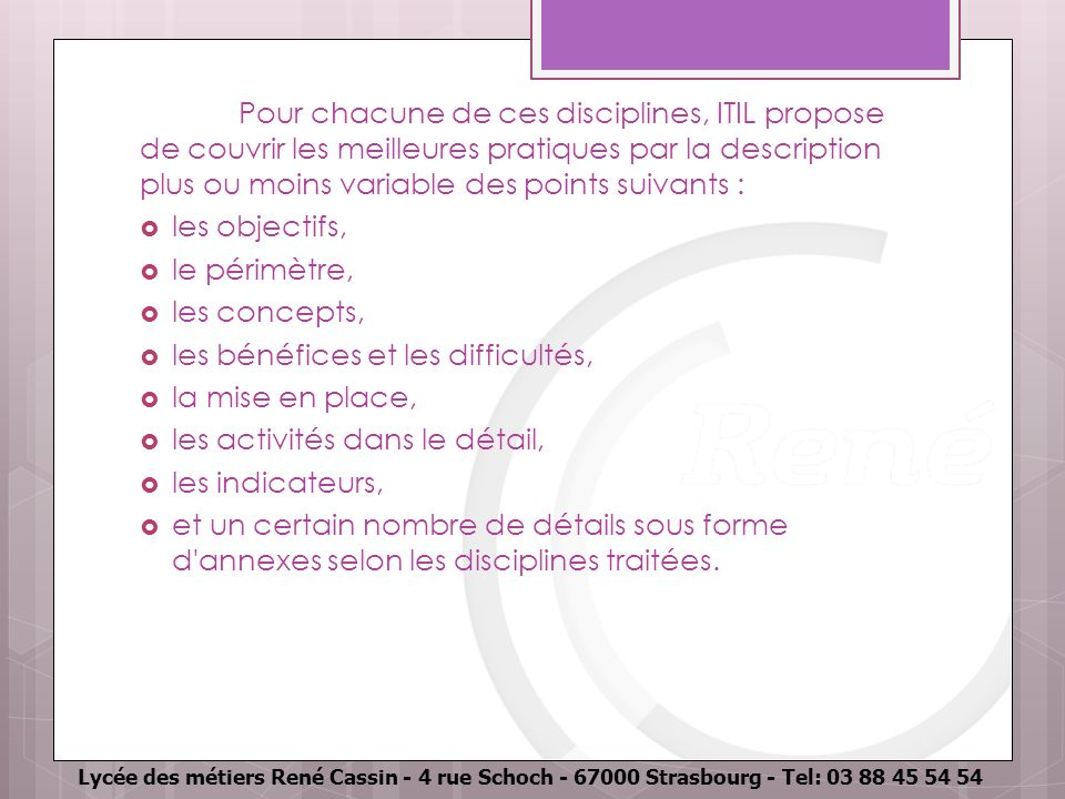 Lycée des métiers René Cassin - 4 rue Schoch - 67000 Strasbourg - Tel: 03 88 45 54 54 Pour chacune de ces disciplines, ITIL propose de couvrir les mei