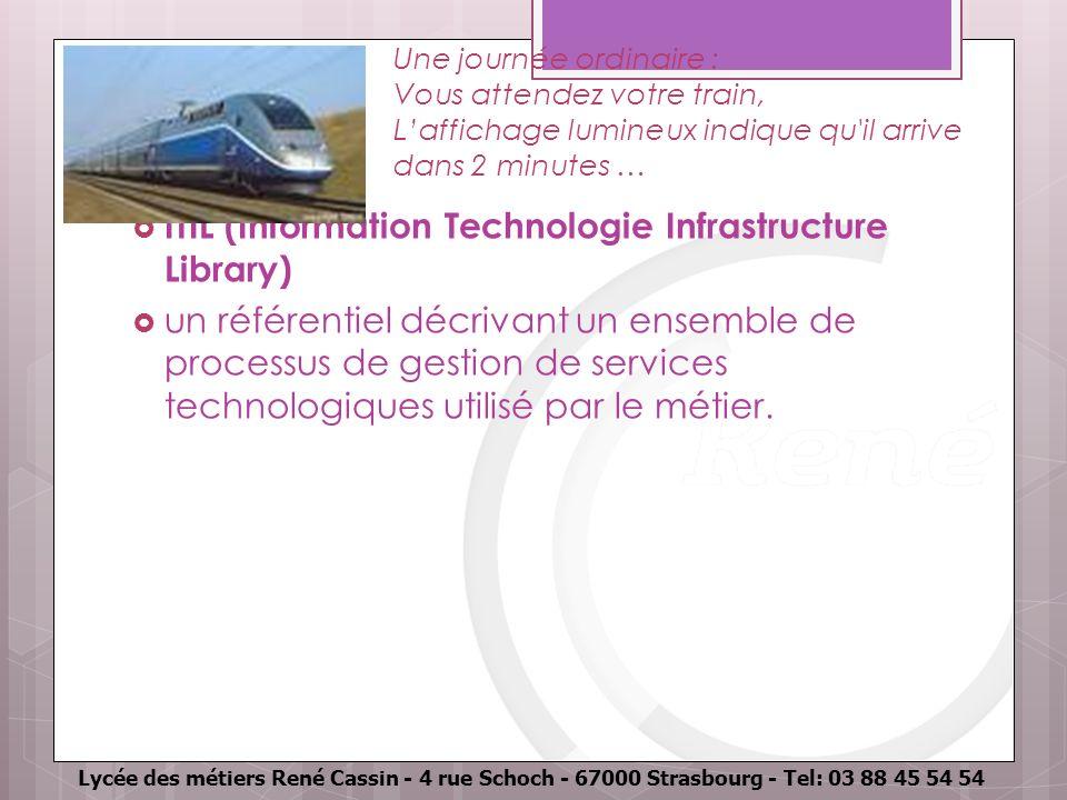 Lycée des métiers René Cassin - 4 rue Schoch - 67000 Strasbourg - Tel: 03 88 45 54 54 Une journée ordinaire : Vous attendez votre train, Laffichage lumineux indique qu il arrive dans 2 minutes … ITIL (Information Technologie Infrastructure Library) un référentiel décrivant un ensemble de processus de gestion de services technologiques utilisé par le métier.