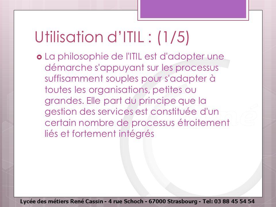 Lycée des métiers René Cassin - 4 rue Schoch - 67000 Strasbourg - Tel: 03 88 45 54 54 Utilisation dITIL : (1/5) La philosophie de l'ITIL est d'adopter