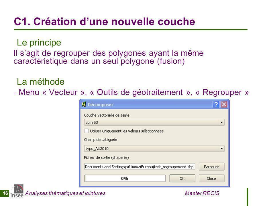 Analyses thématiques et jointures Master RECIS 16 C1. Création dune nouvelle couche Le principe Il sagit de regrouper des polygones ayant la même cara