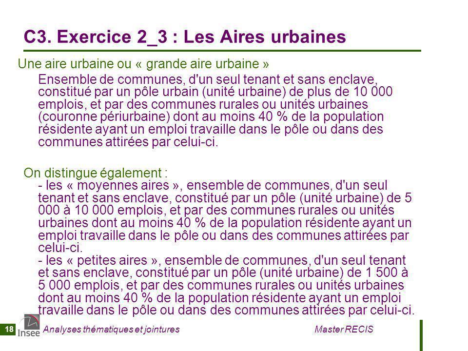 Analyses thématiques et jointures Master RECIS 18 C3. Exercice 2_3 : Les Aires urbaines Une aire urbaine ou « grande aire urbaine » Ensemble de commun