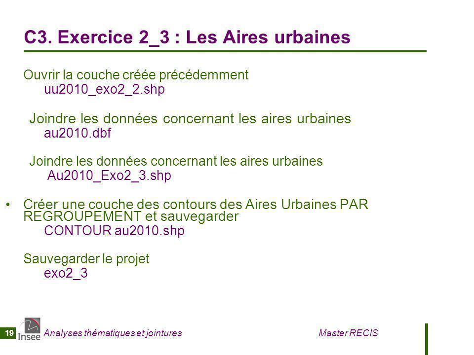 Analyses thématiques et jointures Master RECIS 19 C3. Exercice 2_3 : Les Aires urbaines Ouvrir la couche créée précédemment uu2010_exo2_2.shp Joindre