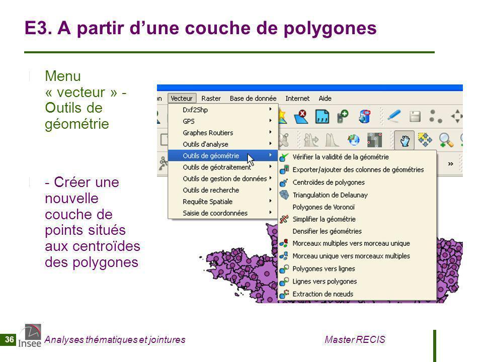Analyses thématiques et jointures Master RECIS 36 E3. A partir dune couche de polygones Menu « vecteur » - Outils de géométrie - Créer une nouvelle co