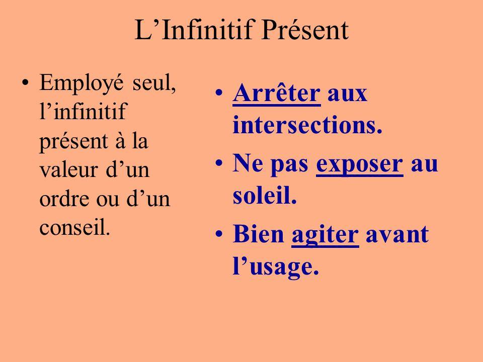 LInfinitif Présent Employé seul, linfinitif présent à la valeur dun ordre ou dun conseil. Arrêter aux intersections. Ne pas exposer au soleil. Bien ag