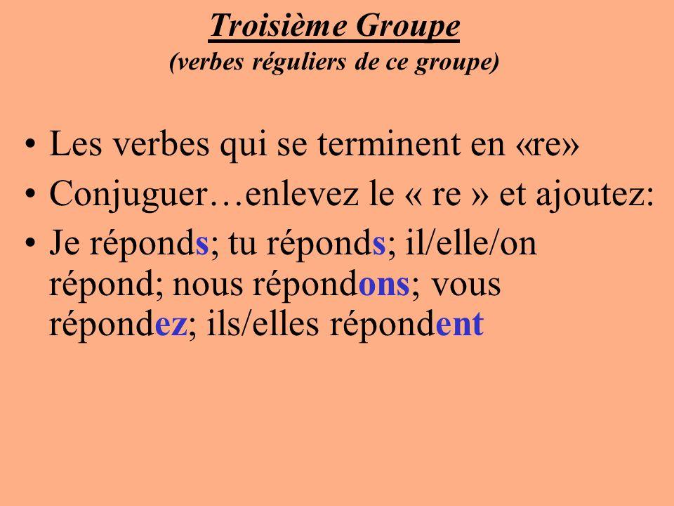 Troisième Groupe (verbes réguliers de ce groupe) Les verbes qui se terminent en «re» Conjuguer…enlevez le « re » et ajoutez: Je réponds; tu réponds; i