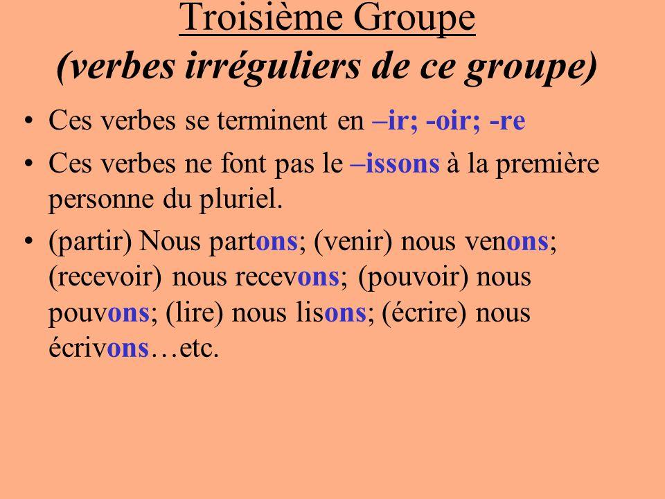 Troisième Groupe (verbes irréguliers de ce groupe) Ces verbes se terminent en –ir; -oir; -re Ces verbes ne font pas le –issons à la première personne