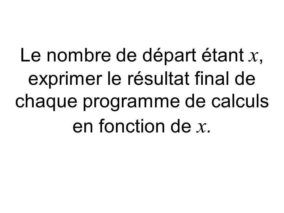 Le nombre de départ étant x, exprimer le résultat final de chaque programme de calculs en fonction de x.