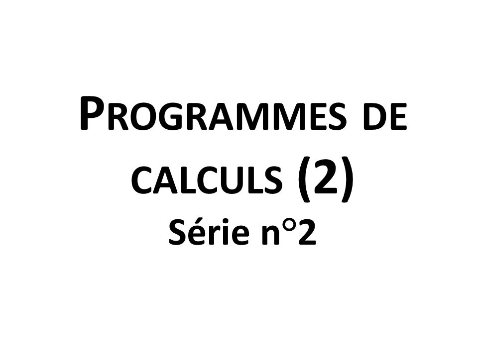 P ROGRAMMES DE CALCULS (2) Série n°2