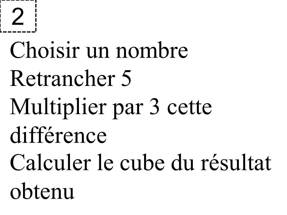 Choisir un nombre 2 Retrancher 5 Multiplier par 3 cette différence Calculer le cube du résultat obtenu