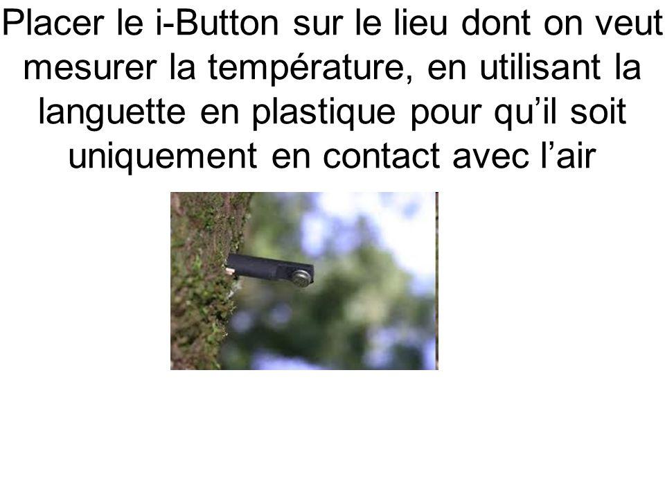 Placer le i-Button sur le lieu dont on veut mesurer la température, en utilisant la languette en plastique pour quil soit uniquement en contact avec lair