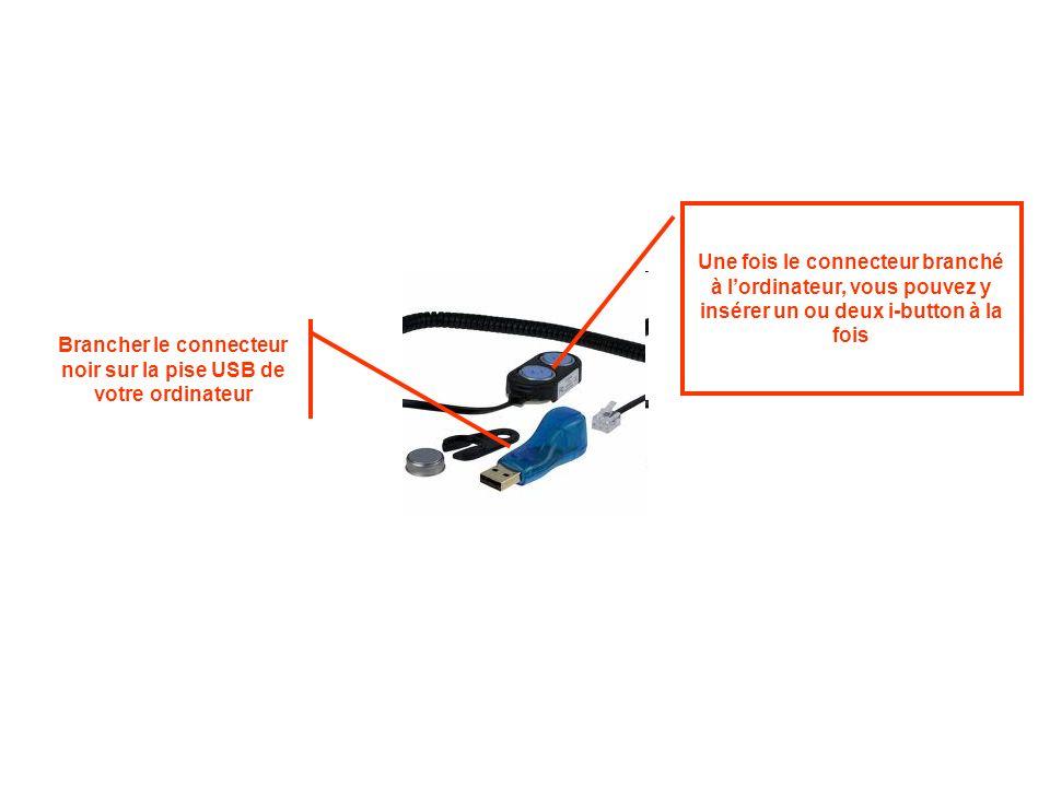 Brancher le connecteur noir sur la pise USB de votre ordinateur Une fois le connecteur branché à lordinateur, vous pouvez y insérer un ou deux i-button à la fois