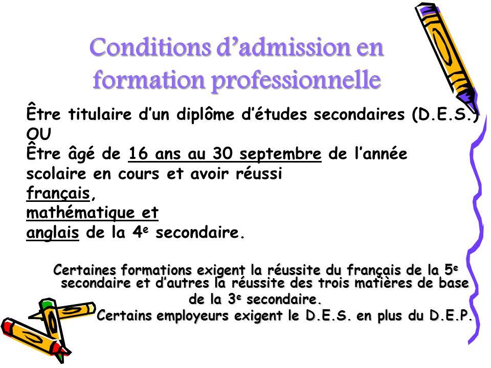 Conditions dadmission en formation professionnelle Être titulaire dun diplôme détudes secondaires (D.E.S.) OU Être âgé de 16 ans au 30 septembre de la
