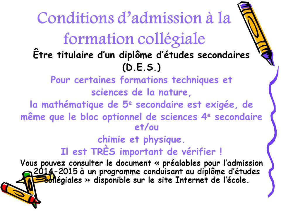 Conditions dadmission à la formation collégiale Être titulaire dun diplôme détudes secondaires (D.E.S.) Pour certaines formations techniques et scienc