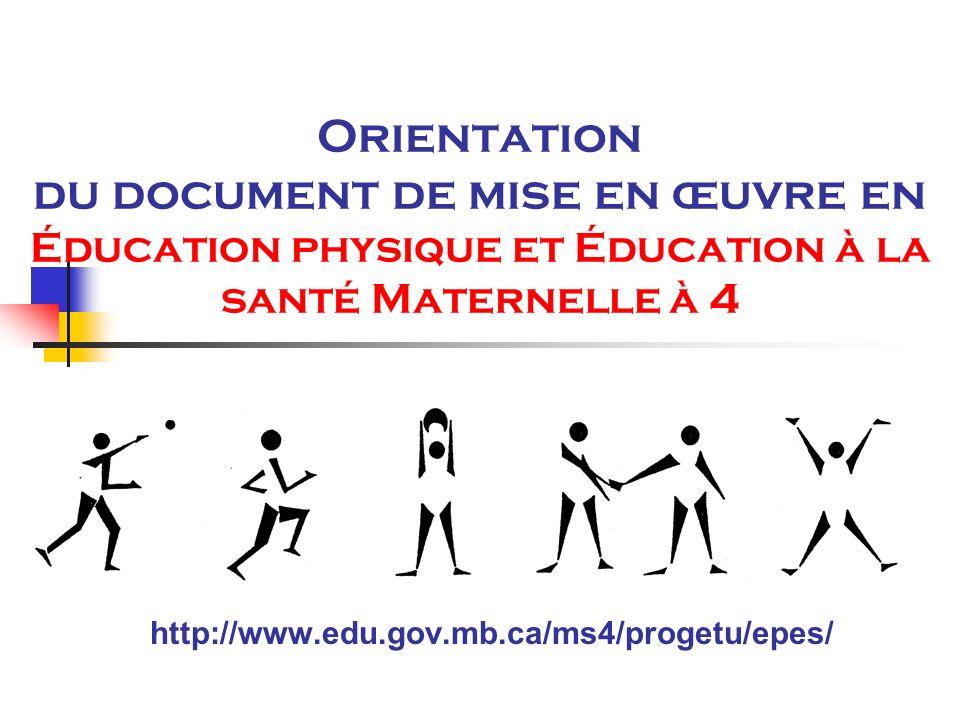 Orientation du document de mise en œuvre en Éducation physique et Éducation à la santé Maternelle à 4 http://www.edu.gov.mb.ca/ms4/progetu/epes/
