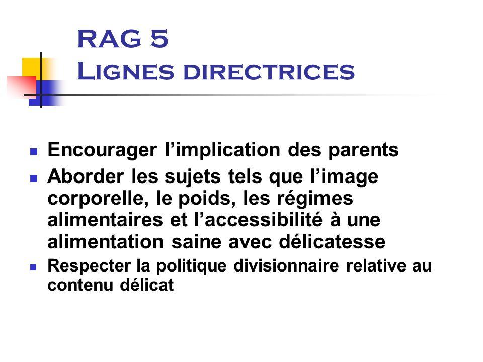 RAG 5 Lignes directrices Encourager limplication des parents Aborder les sujets tels que limage corporelle, le poids, les régimes alimentaires et laccessibilité à une alimentation saine avec délicatesse Respecter la politique divisionnaire relative au contenu délicat