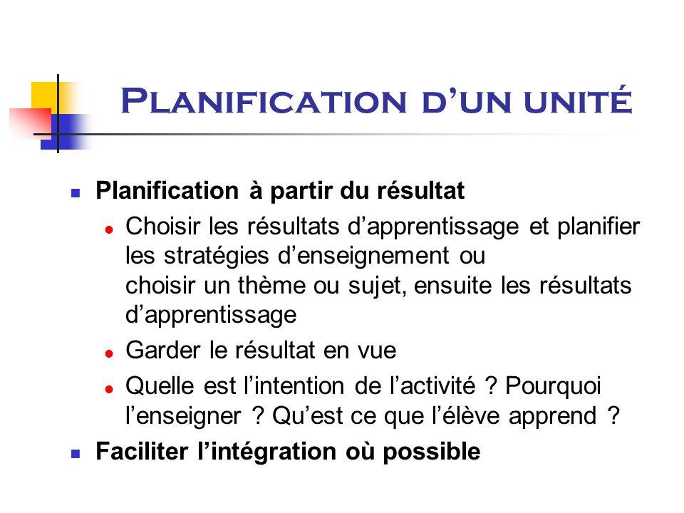 Planification dun unité Planification à partir du résultat Choisir les résultats dapprentissage et planifier les stratégies denseignement ou choisir un thème ou sujet, ensuite les résultats dapprentissage Garder le résultat en vue Quelle est lintention de lactivité .