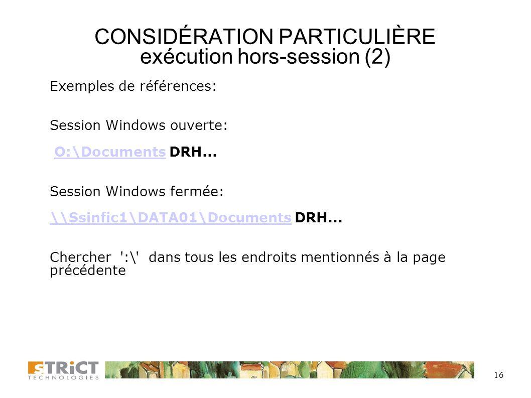15 CONSIDÉRATION PARTICULIÈRE exécution hors-session (1) Si la tâche doit s exécuter à un moment où la session Windows est fermée, les lecteurs réseaux (disques autres que C) ne seront pas configurés et la tâche ne pourra s exécuter normalement.