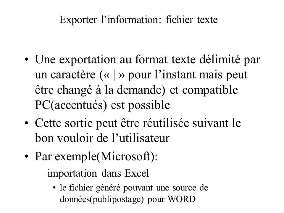 Exporter linformation: fichier texte Une exportation au format texte délimité par un caractère (« | » pour linstant mais peut être changé à la demande) et compatible PC(accentués) est possible Cette sortie peut être réutilisée suivant le bon vouloir de lutilisateur Par exemple(Microsoft): –importation dans Excel le fichier généré pouvant une source de données(publipostage) pour WORD