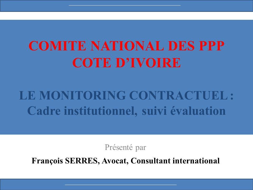 COMITE NATIONAL DES PPP COTE DIVOIRE LE MONITORING CONTRACTUEL : Cadre institutionnel, suivi évaluation Présenté par François SERRES, Avocat, Consultant international