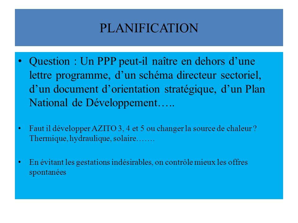 PLANIFICATION Question : Un PPP peut-il naître en dehors dune lettre programme, dun schéma directeur sectoriel, dun document dorientation stratégique, dun Plan National de Développement…..