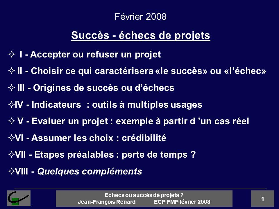 1 Echecs ou succès de projets ? Jean-François Renard ECP FMP février 2008 I - Accepter ou refuser un projet II - Choisir ce qui caractérisera «le succ